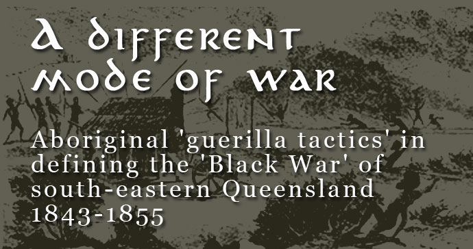 A different mode of war? Aboriginal 'guerilla tactics' in defining the 'Black War' of south-eastern Queensland 1843-1855