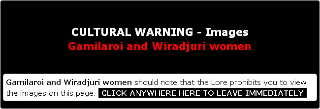CULTURAL WARNING - Gamilaroi and Wiradjuri women should note that the Lore prohibits you to view the images on this page. CLICK ANYWHERE HERE TO LEAVE IMMEDIATELY