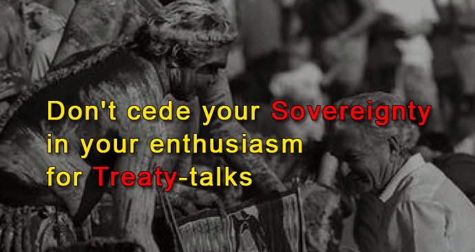Don't cede your sovereignty or acquiesce, in your enthusiasm for Treaty-talks
