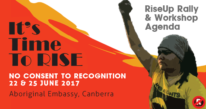 Rise Up - No Consent to Recognition - Pathways Forward Agenda, 22 - 25 June, Aboriginal Embassy Canberra