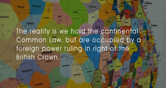 The reality is we hold the continental Common Law, but are occupied by a foreign power ruling in right of the British Crown