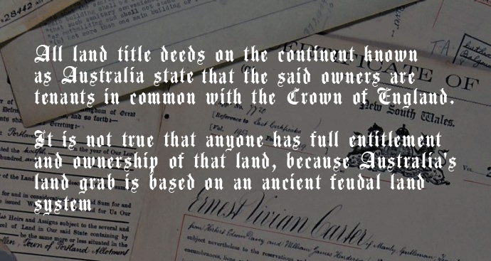 All land title deeds on the continent known as Australia states that the said owners are tenants in common with the Crown of England