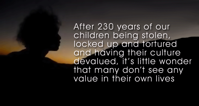 After 230 years of our children being stolen, locked up and tortured and having their culture devalued, it's little wonder that many don't see any value in their own lives