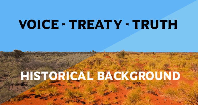 Historical Background to the NAIDOC 2019 Theme: 'Voice, Treaty, Truth'